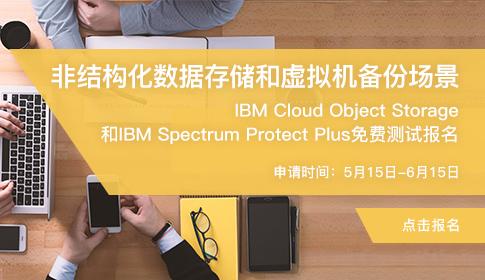 非结构化数据存储、虚拟机备份场景IBM Cloud Object Storage、IBM Spectrum Plus免费测试活动(5月15日-6月15日)