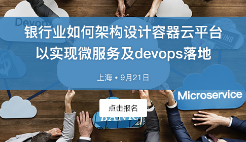 银行业如何架构设计容器云平台以实现微服务及devops落地(上海·9月21日)
