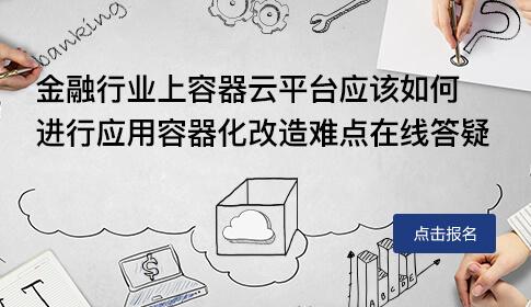 金融行业上容器云平台应该如何进行应用容器化改造难点在线答疑