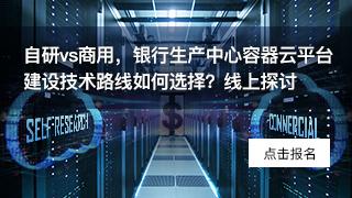 自研vs商用,银行生产中心容器云平台建设技术路线如何选择?